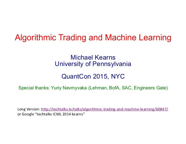 Algorithmic Trading and Machine Learning Michael Kearns University of Pennsylvania QuantCon 2015, NYC Special thanks: Yuri...