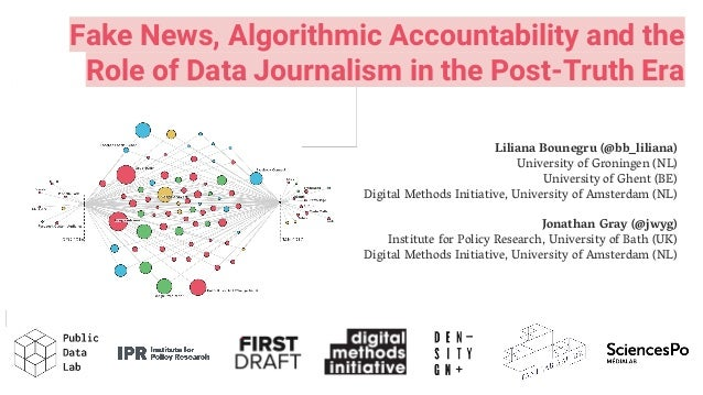Fake News, Algorithmic Accountability and the Role of Data Journalism in the Post-Truth Era Liliana Bounegru (@bb_liliana)...