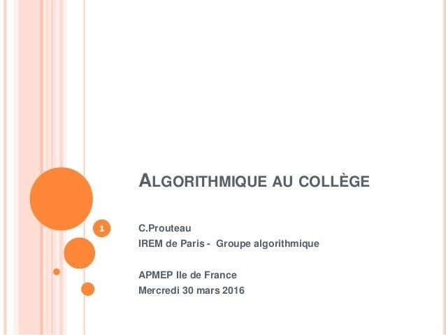 ALGORITHMIQUE AU COLLÈGE C.Prouteau IREM de Paris - Groupe algorithmique APMEP Ile de France Mercredi 30 mars 2016 1