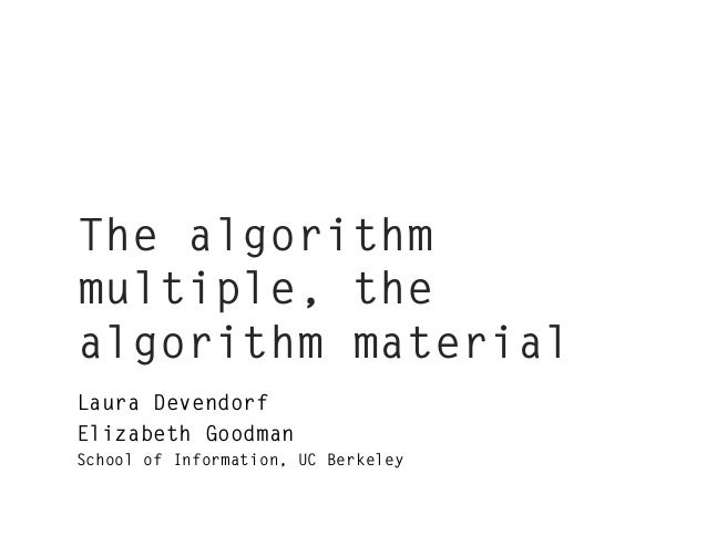 The algorithm multiple, the algorithm material Laura Devendorf Elizabeth Goodman School of Information, UC Berkeley