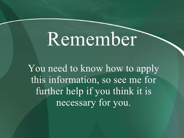 Remember You need to know how to apply this information, so see me for  further help if you think it is        necessary f...