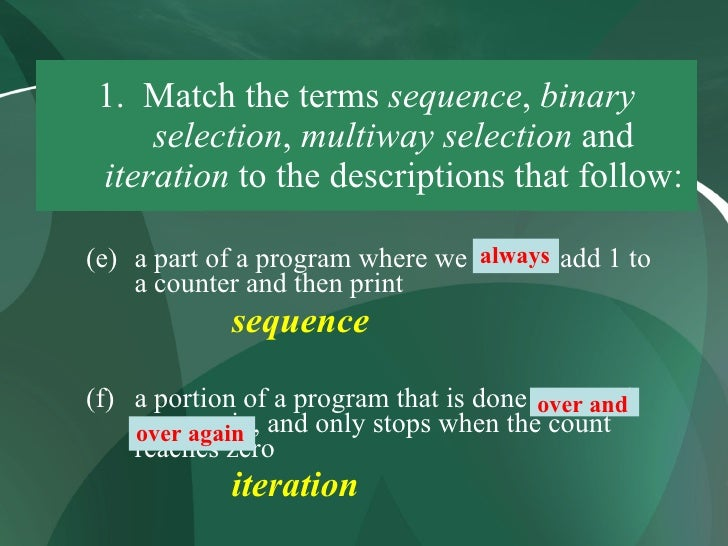 1. Match the terms sequence, binary      selection, multiway selection and  iteration to the descriptions that follow:    ...