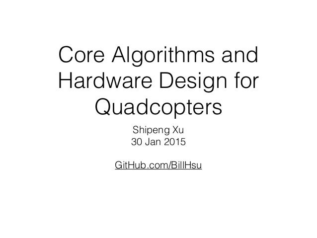 Core Algorithms and Hardware Design for Quadcopters Shipeng Xu 30 Jan 2015 ! GitHub.com/BillHsu