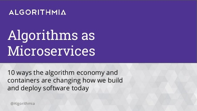@Algorithmia Algorithms as Microservices 10 ways the algorithm economy and containers are changing how we build and deploy...