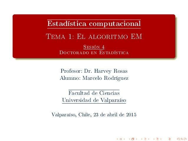Estadística computacional Tema 1: El algoritmo EM Sesión 4 Doctorado en Estadística Profesor: Dr. Harvey Rosas Alumno: Mar...