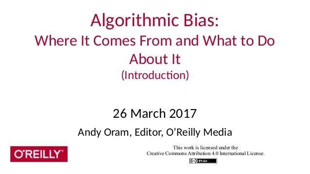 Algorithmic Bias: Where It Comes From and What to Do About It (Introduction) 26 March 2017 Andy Oram, Editor, O'Reilly Med...