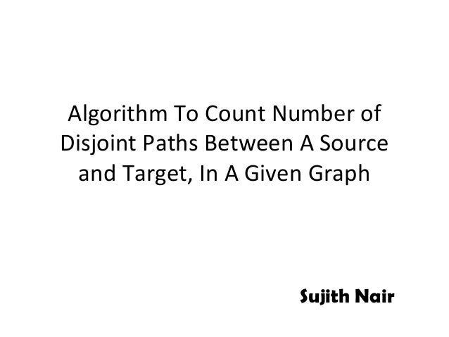 Algorithm To Count Number ofDisjoint Paths Between A Source  and Target, In A Given Graph                      Sujith Nair