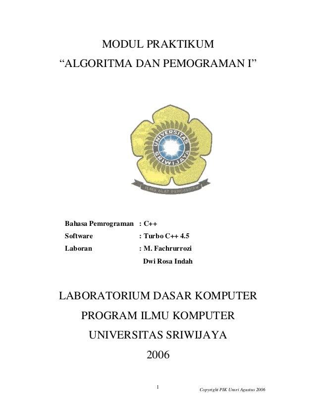 "1 Copyright PIK Unsri Agustus 2006 MODUL PRAKTIKUM ""ALGORITMA DAN PEMOGRAMAN I"" Bahasa Pemrograman : C++ Software : Turbo ..."