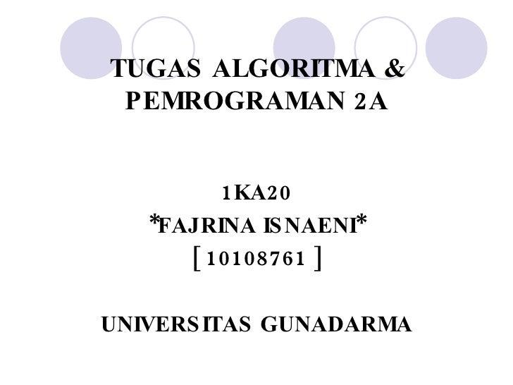 TUGAS ALGORITMA & PEMROGRAMAN 2A <ul><li>1KA20 </li></ul><ul><li>*FAJRINA ISNAENI* </li></ul><ul><li>[ 10108761 ] </li></u...