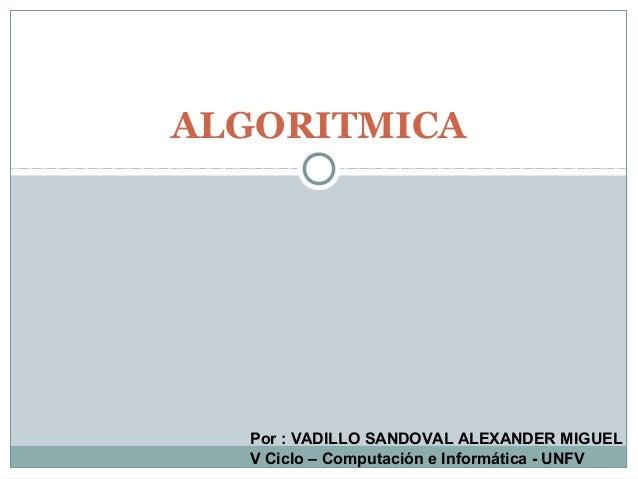 ALGORITMICA Por : VADILLO SANDOVAL ALEXANDER MIGUEL V Ciclo – Computación e Informática - UNFV