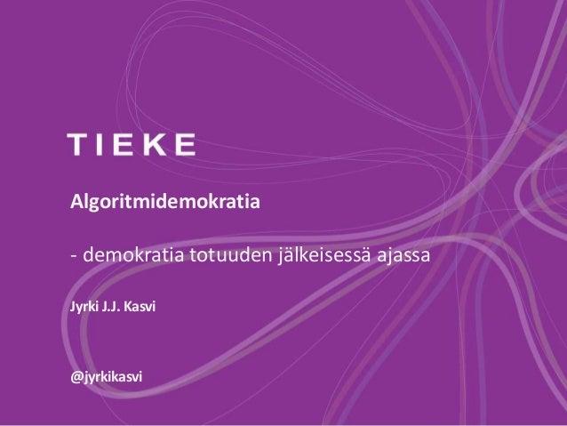 Algoritmidemokratia - demokratia totuuden jälkeisessä ajassa Jyrki J.J. Kasvi @jyrkikasvi