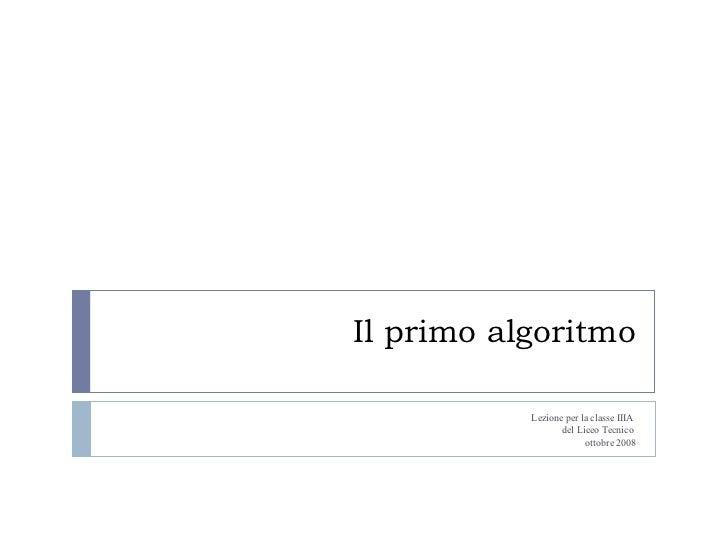 Il primo algoritmo Lezione per la classe IIIA  del Liceo Tecnico  ottobre 2008