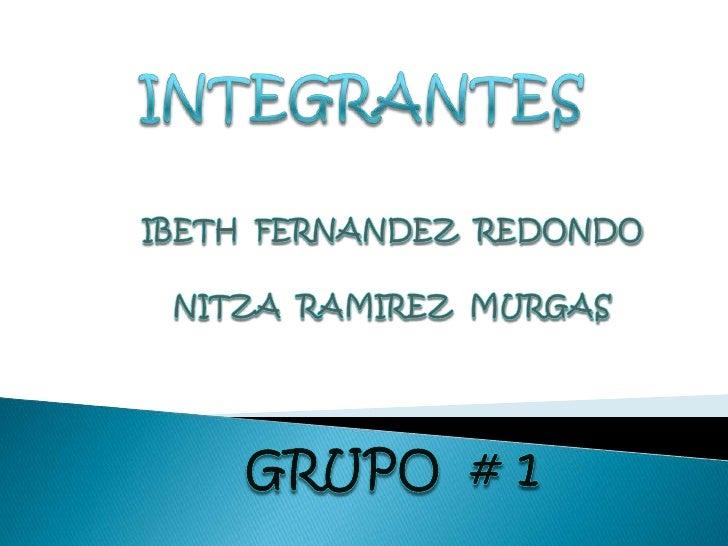 INTEGRANTES<br />IBETH  FERNANDEZ  REDONDO<br />NITZA  RAMIREZ  MURGAS<br />GRUPO  # 1<br />