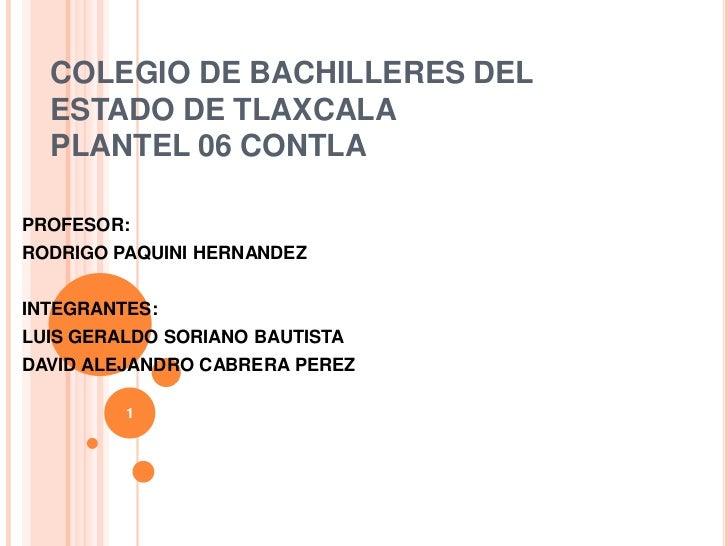COLEGIO DE BACHILLERES DEL  ESTADO DE TLAXCALA  PLANTEL 06 CONTLAPROFESOR:RODRIGO PAQUINI HERNANDEZINTEGRANTES:LUIS GERALD...