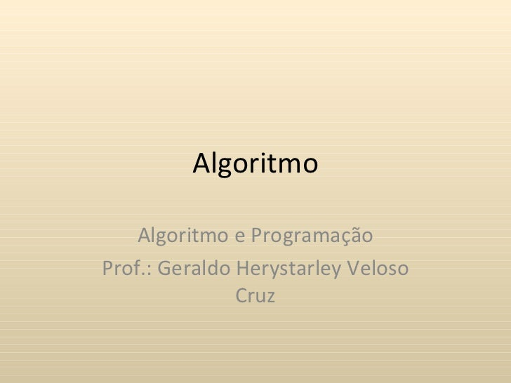 Algoritmo    Algoritmo e ProgramaçãoProf.: Geraldo Herystarley Veloso               Cruz