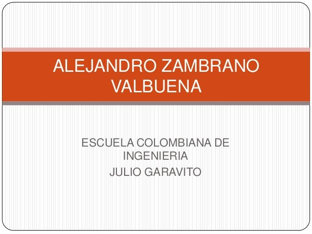 ALEJANDRO ZAMBRANO VALBUENA ESCUELA COLOMBIANA DE INGENIERIA JULIO GARAVITO