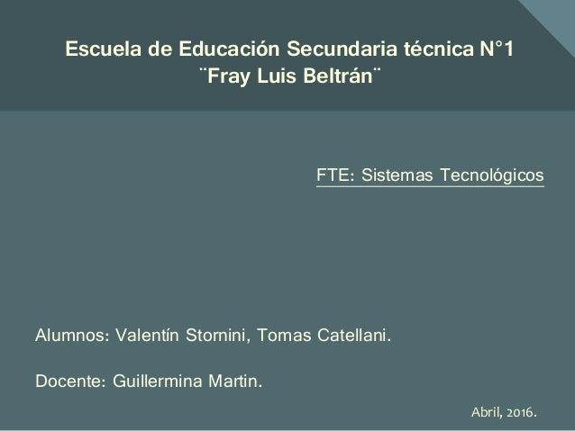 Abril, 2016. Escuela de Educación Secundaria técnica N°1 ¨Fray Luis Beltrán¨ FTE: Sistemas Tecnológicos Alumnos: Valentín ...