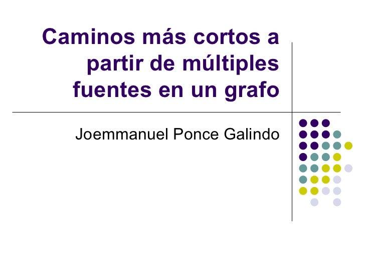 Caminos más cortos a partir de múltiples fuentes en un grafo Joemmanuel Ponce Galindo