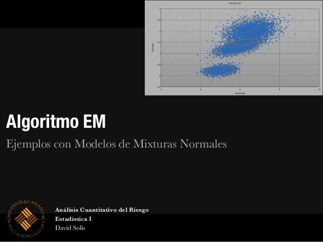 Algoritmo EM Ejemplos con Modelos de Mixturas Normales Análisis Cuantitativo del Riesgo Estadística I David Solís
