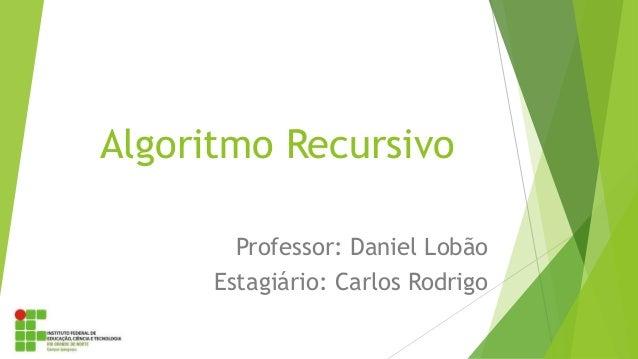 Algoritmo Recursivo Professor: Daniel Lobão Estagiário: Carlos Rodrigo