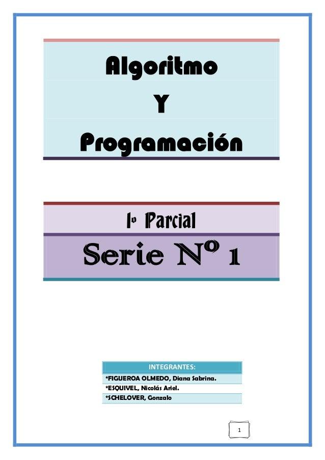 1 Algoritmo Y Programación 1º Parcial Serie Nº 1 INTEGRANTES: *FIGUEROA OLMEDO, Diana Sabrina. *ESQUIVEL, Nicolás Ariel. *...
