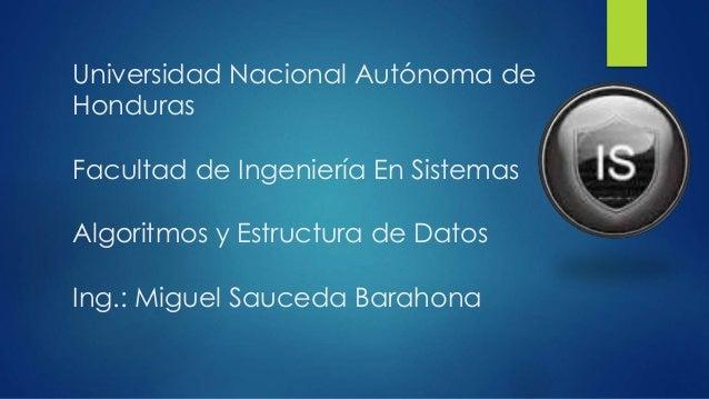Universidad Nacional Autónoma de Honduras Facultad de Ingeniería En Sistemas Algoritmos y Estructura de Datos Ing.: Miguel...