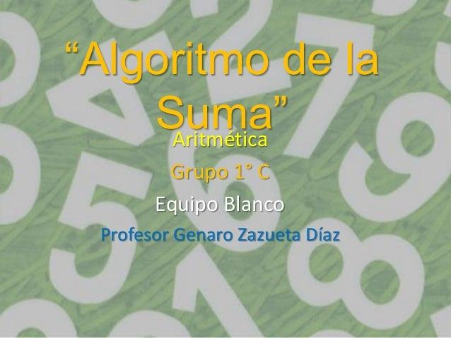 """Algoritmo de la    Suma""     Aritmética        Grupo 1° C       Equipo Blanco Profesor Genaro Zazueta Díaz"