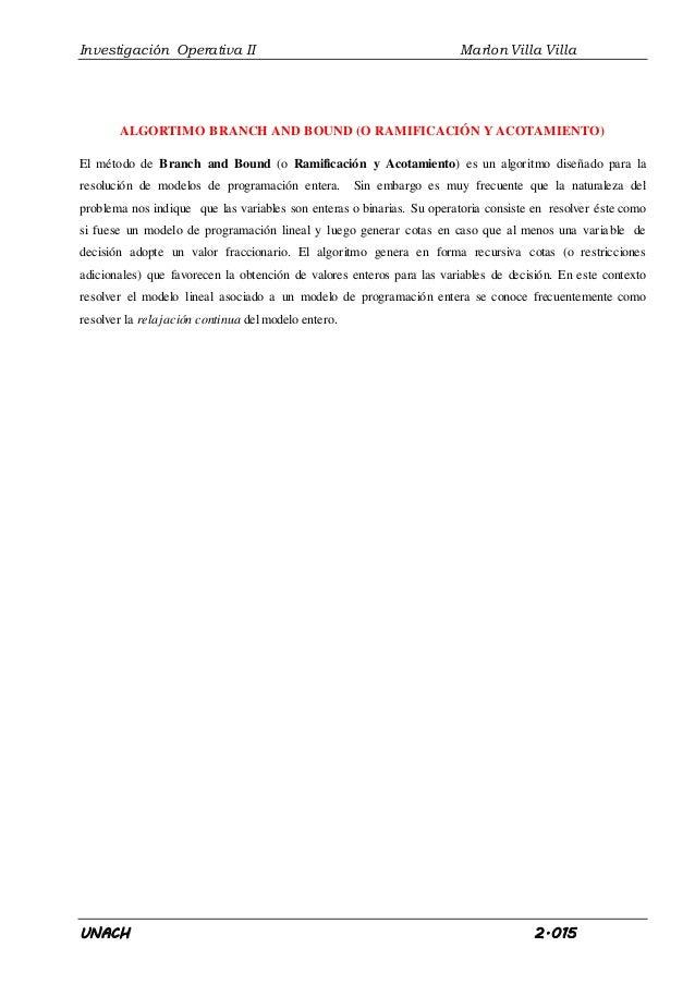 Investigación Operativa II Marlon Villa Villa UNACH 2.015 ALGORTIMO BRANCH AND BOUND (O RAMIFICACIÓN Y ACOTAMIENTO) El mét...