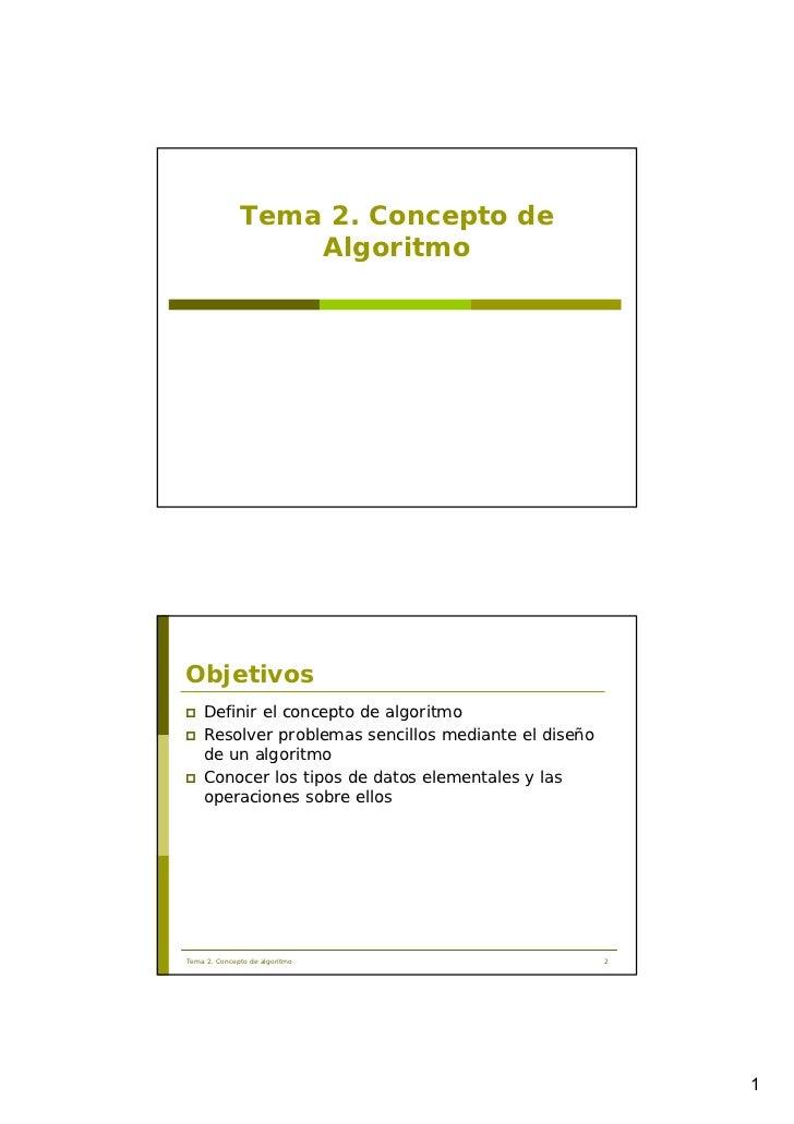 Tema 2. Concepto de                  AlgoritmoObjetivos    Definir el concepto de algoritmo    Resolver problemas sencillo...