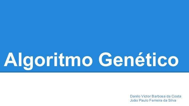 Algoritmo Genético  Danilo Victor Barbosa da Costa  João Paulo Ferreira da Silva