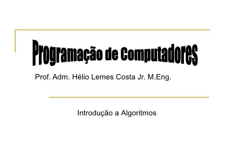 Prof. Adm. Hélio Lemes Costa Jr. M.Eng. Programação de Computadores Introdução a Algoritmos