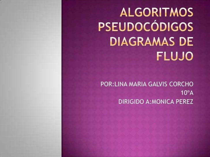 Algoritmospseudocódigosdiagramas de flujo <br />POR:LINA MARIA GALVIS CORCHO<br />10ºA<br />DIRIGIDO A:MONICA PEREZ <br />