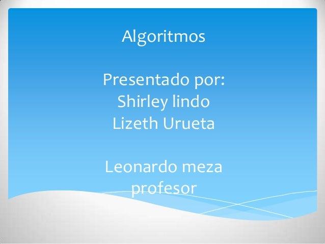 AlgoritmosPresentado por:  Shirley lindo Lizeth UruetaLeonardo meza   profesor