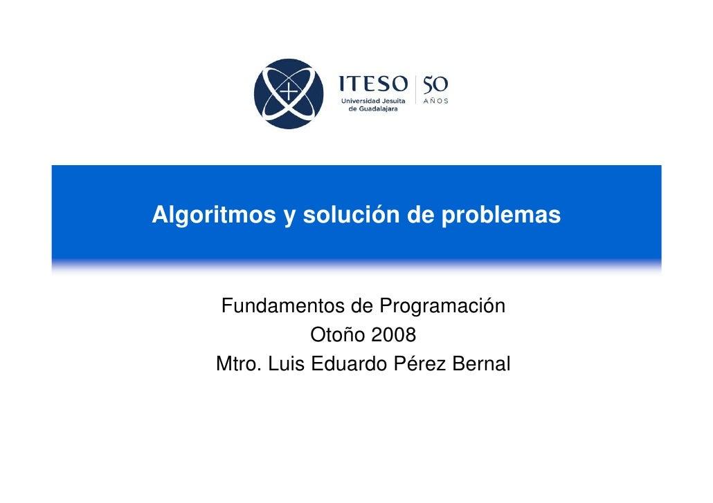 Algoritmos y solución de problemas     Fundamentos de Programación                Otoño 2008     Mtro. Luis Eduardo Pérez ...