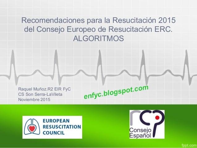 Recomendaciones para la Resucitación 2015 del Consejo Europeo de Resucitación ERC. ALGORITMOS Raquel Muñoz.R2 EIR FyC CS S...