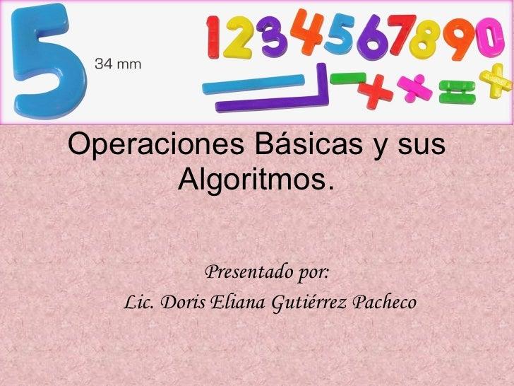 Operaciones Básicas y sus Algoritmos. Presentado por:  Lic. Doris Eliana Gutiérrez Pacheco