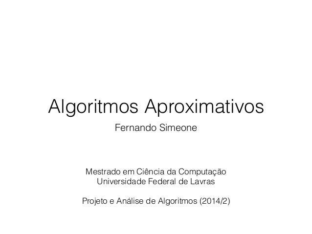 Algoritmos Aproximativos Fernando Simeone Mestrado em Ciência da Computação Universidade Federal de Lavras ! Projeto e Aná...