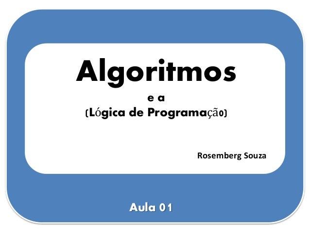 Algoritmos e a (Lógica de Programaçã0) Rosemberg Souza Aula 01