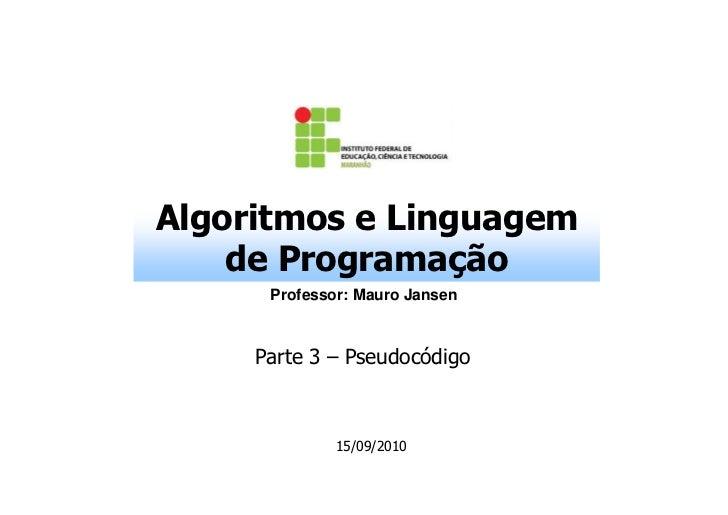 Algoritmos e Linguagem    de Programação      Professor: Mauro Jansen     Parte 3 – Pseudocódigo              15/09/2010