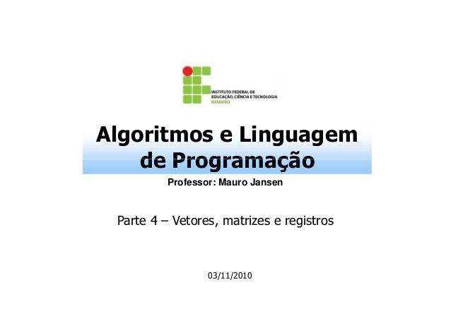 Algoritmos e Linguagem de Programação Professor: Mauro Jansen  Parte 4 – Vetores, matrizes e registros  03/11/2010