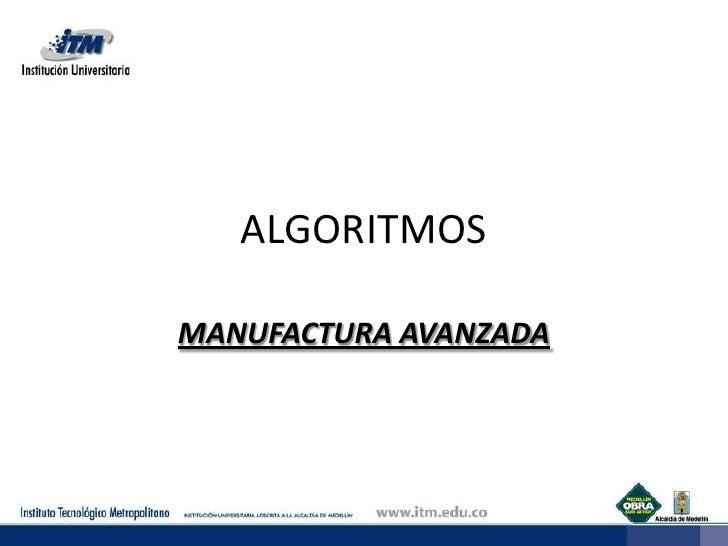 ALGORITMOS<br />MANUFACTURA AVANZADA<br />