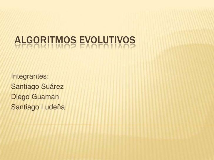 ALGORITMOS EVOLUTIVOS<br />Integrantes:<br />Santiago Suárez<br />Diego Guamán<br />Santiago Ludeña<br />