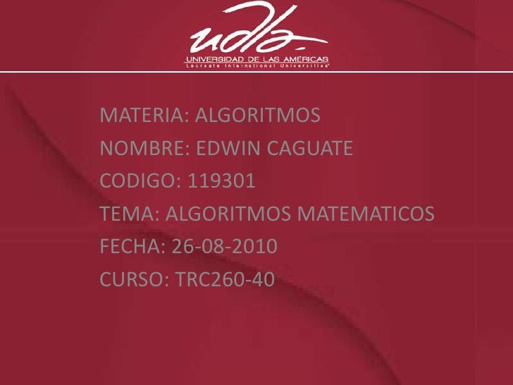 MATERIA: ALGORITMOS<br />NOMBRE: EDWIN CAGUATE<br />CODIGO: 119301<br />TEMA: ALGORITMOS MATEMATICOS<br />FECHA: 26-08-201...