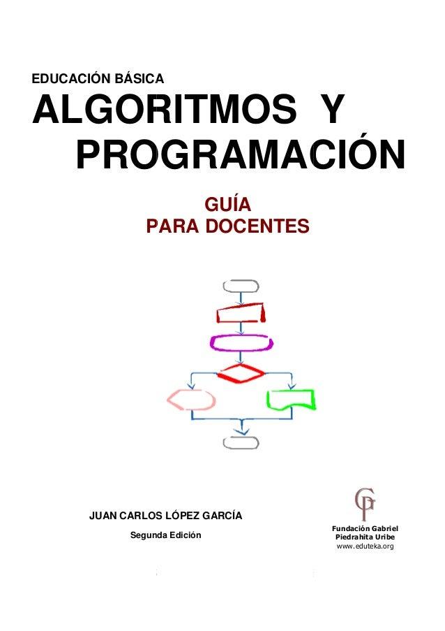 EDUCACIÓN BÁSICA  ALGORITMOS Y PROGRAMACIÓN GUÍA PARA DOCENTES  JUAN CARLOS LÓPEZ GARCÍA Segunda Edición  Fundación Gabrie...