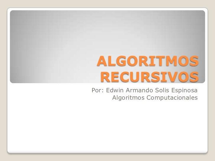 ALGORITMOS RECURSIVOS <br />Por: Edwin Armando Solis Espinosa<br />Algoritmos Computacionales<br />