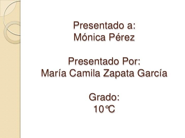 Presentado a:Mónica Pérez Presentado Por:María Camila Zapata GarcíaGrado:10°C<br />