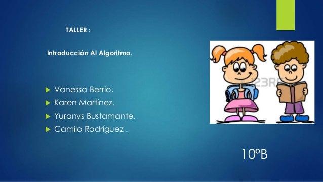 TALLER : Introducción Al Algoritmo.  Vanessa Berrio.  Karen Martínez.  Yuranys Bustamante.  Camilo Rodríguez . 10ºB