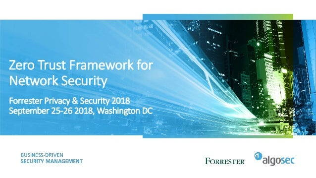 Zero Trust Framework for Network Security Forrester Privacy & Security 2018 September 25-26 2018, Washington DC