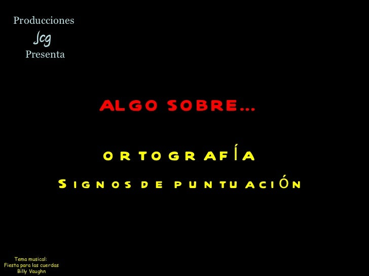 Producciones  Jcg  Presenta ALGO SOBRE…   ORTOGRAFÍA  Signos de puntuación Tema musical:  Fiesta para las cuerdas Billy Va...