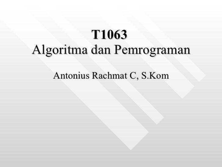 T1063   Algoritma dan Pemrograman Antonius Rachmat C, S.Kom